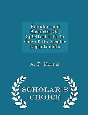 Religion and Business Or Spiritual Life in One of Its Secular Departments  Scholars Choice Edition by Morris & A. J.