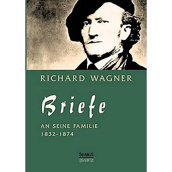 Richard Wagner Briefe an Seine Familie by Wagner & Richard