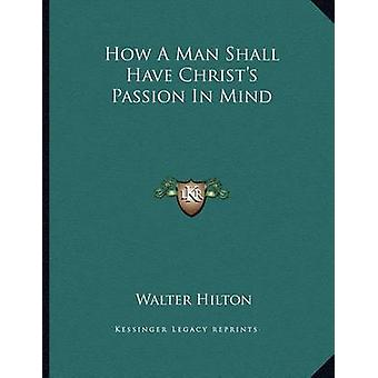 How a Man Shall Have Christ's Passion in Mind by Walter Hilton - 9781