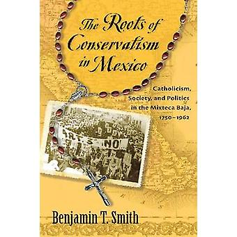 Benjamin T Smith: The Roots of Conservatism in Mexico Catholicism Society and Politics in the Mixteca Baja 17501962