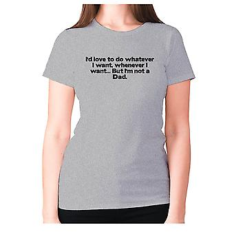 Womens funny t-shirt slogan tee ladies novelty humour - I'd love to do whatever I want, whenever I want... But I'm not a Dad