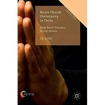House Church Christianity in China  From Rural Preachers to City Pastors by Kang & Jie