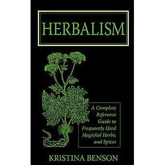 Herbalism A Complete Reference Guide to Frequently used Magickal Herbs and Spices by Benson & Kristina