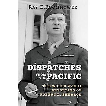 Dispatches from the Pacific The World War II Reporting of Robert L. Sherrod by Boomhower & Ray E