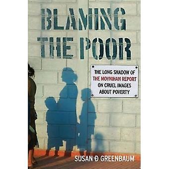 Blaming the Poor The Long Shadow of the Moynihan Report on Cruel Images about Poverty by Greenbaum & Susan D.