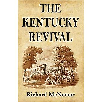 The Kentucky Revival A Short History Of the Late Extraordinary OutPouring of the Spirit of God In the Western States of America Agreeably to ScripturePromises and Prophecies Concerning the Latte by McNemar & Richard