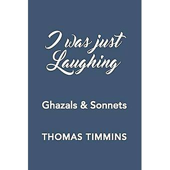 I Was Just Laughing Ghazals  Sonnets by Timmins & Thomas