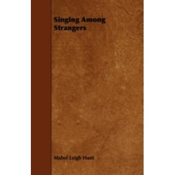 Singing Among Strangers by Hunt & Mabel Leigh