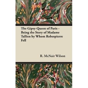 The GipsyQueen of Paris  Being the Story of Madame Tallien by Whom Robespierre Fell by Wilson & R. McNair