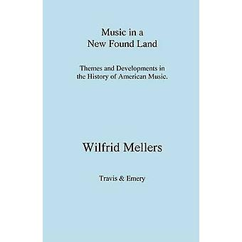 Music in a New Found Land. Themes and Developments in the History of American Music by Mellers & Wilfrid