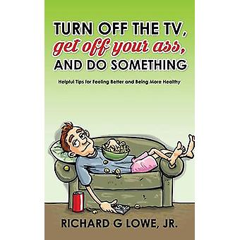 Turn off Your Television Get off Your Ass and Do Something Helpful Tips for Feeling Better and Being More Healthy by Lowe Jr & Richard G