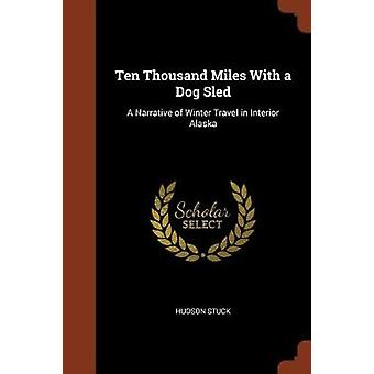 Ten Thousand Miles With a Dog Sled A Narrative of Winter Travel in Interior Alaska by Stuck & Hudson