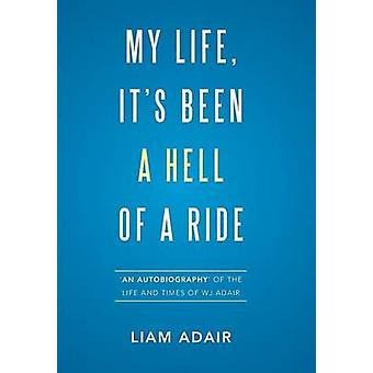 My Life Its Been a Hell of a Ride An Autobiography of the Life and Times of WJ Adair by Adair & Liam
