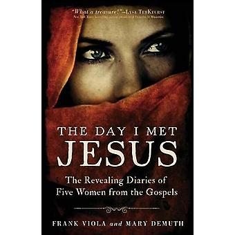 The Day I Met Jesus  The Revealing Diaries of Five Women from the Gospels by Frank Viola & Mary Demuth
