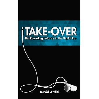 iTake-Over - The Recording Industry in the Digital Era by David Arditi