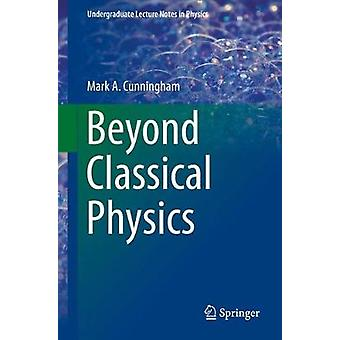 Beyond Classical Physics by Mark A. Cunningham - 9783319631592 Book