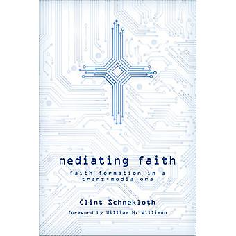 Mediating Faith - Faith Formation in a Trans-media Era by Clint Schnec