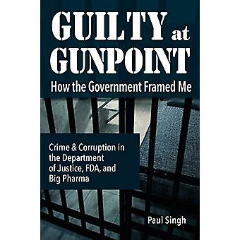 Guilty at Gunpoint - How the Government Framed Me by Paul Singh - 9780