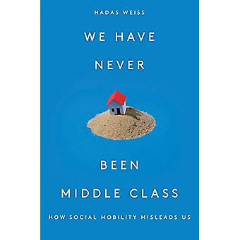 We Have Never Been Middle Class - How Social Mobility Misleads Us by H