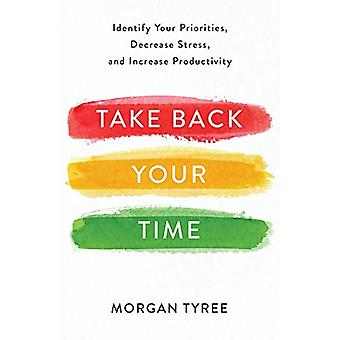 Take Back Your Time - Identify Your Priorities - Decrease Stress - and