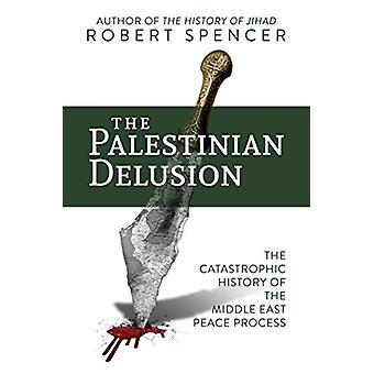 The Palestinian Delusion - The Catastrophic History of the Middle East
