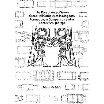 The Role of Anglo-Saxon Great Hall Complexes in Kingdom Formation - i