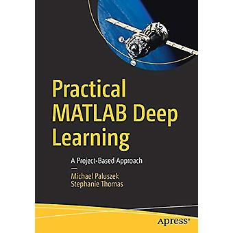 Practical MATLAB Deep Learning - A Project-Based Approach by Michael P