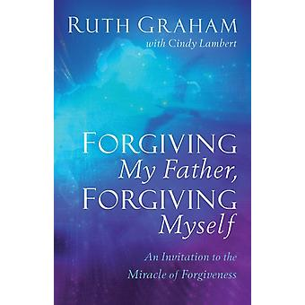 Forgiving My Father Forgiving Myself by Graham & RuthLambert & Cindy