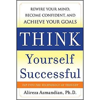 Think Yourself Successful Rewire Your Mind Become Confident and Achieve Your Goals door Alireza Azmandian