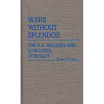 Wars Without Splendor The U.S. Military and LowLevel Conflict by Evans & Ernest