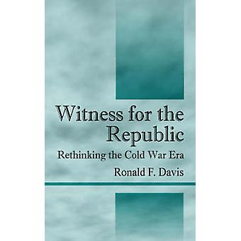 Witness for the Republic  Rethinking the Cold War Era by Davis & Ronald F.
