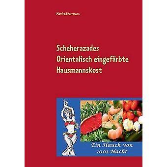 Scheherazades Orientalisch eingefrbte HausmannskostEin Hauch von 1001 Nacht by Herrmann & Manfred