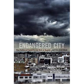 Endangered City - The Politics of Security and Risk in Bogota by Austi