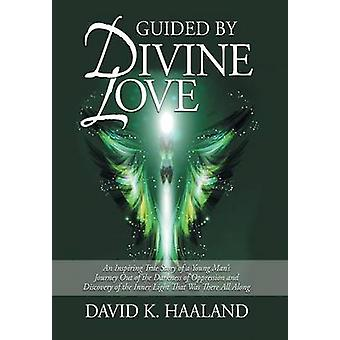 Guided by Divine Love An Inspiring True Story of a Young Mans Journey Out of the Darkness of Oppression and Discovery of the Inner Light Th by Haaland & David K.