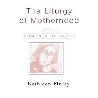 Liturgy of Motherhood Moments of Grace by Finley & Kathleen