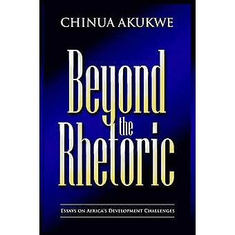 Beyond the Rhetoric Essays in Africas Development Challenges by Akukwe & Chinua