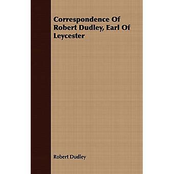 Correspondence Of Robert Dudley Earl Of Leycester by Dudley & Robert