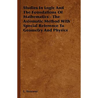 Studies in Logic and the Foundations of Mathematics  The Axiomatic Method with Special Reference to Geometry and Physics by Brouwer & L.