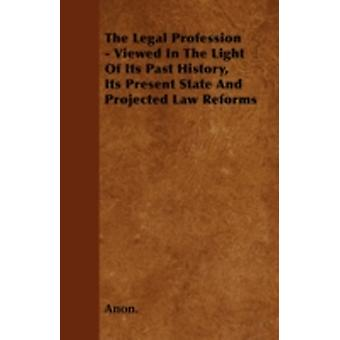 The Legal Profession  Viewed In The Light Of Its Past History Its Present State And Projected Law Reforms by Anon.