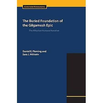 The Buried Foundation of the Gilgamesh Epic The Akkadian Huwawa Narrative by Fleming & Daniel E.
