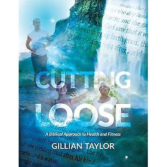 CUTTING LOOSE A Biblical Approach to Health and Fitness by Taylor & Gillian