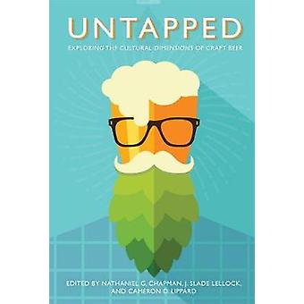 Untapped Exploring the Cultural Dimensions of Craft Beer by Chapman & Nathaniel G