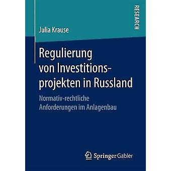 Regulierung von Investitionsprojekten in Russland  Normativrechtliche Anforderungen im Anlagenbau by Krause & Julia