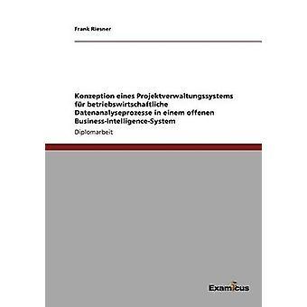 Konzeption eines Projektverwaltungssystems fr betriebswirtschaftliche Datenanalyseprozesse in einem offenen BusinessIntelligenceSystem by Riesner & Frank