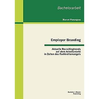 Employer Branding Aktuelle Recruitingtrends Auf Dem Arbeitsmarkt in Zeiten Des Fachkraftemangels by Pansegrau & Marcel