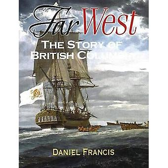 Far West - The Story of British Columbia by Daniel Francis - 978155017
