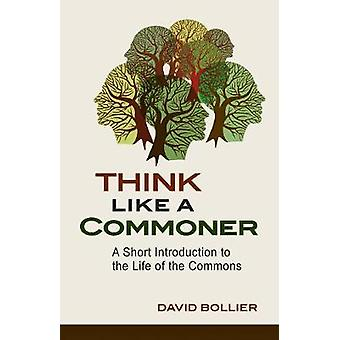 Think Like a Commoner  A Short Introduction to the Life of the Commons by David Bollier