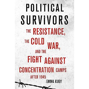 Political Survivors  The Resistance the Cold War and the Fight against Concentration Camps after 1945 by Emma Kuby