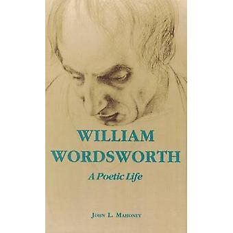 William Wordsworth - A Poetic Life by John L. Mahoney - 9780823217151