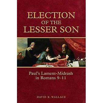 Election of the Lesser Son - Paul's Lament-Midrash in Romans 9-11 by D
